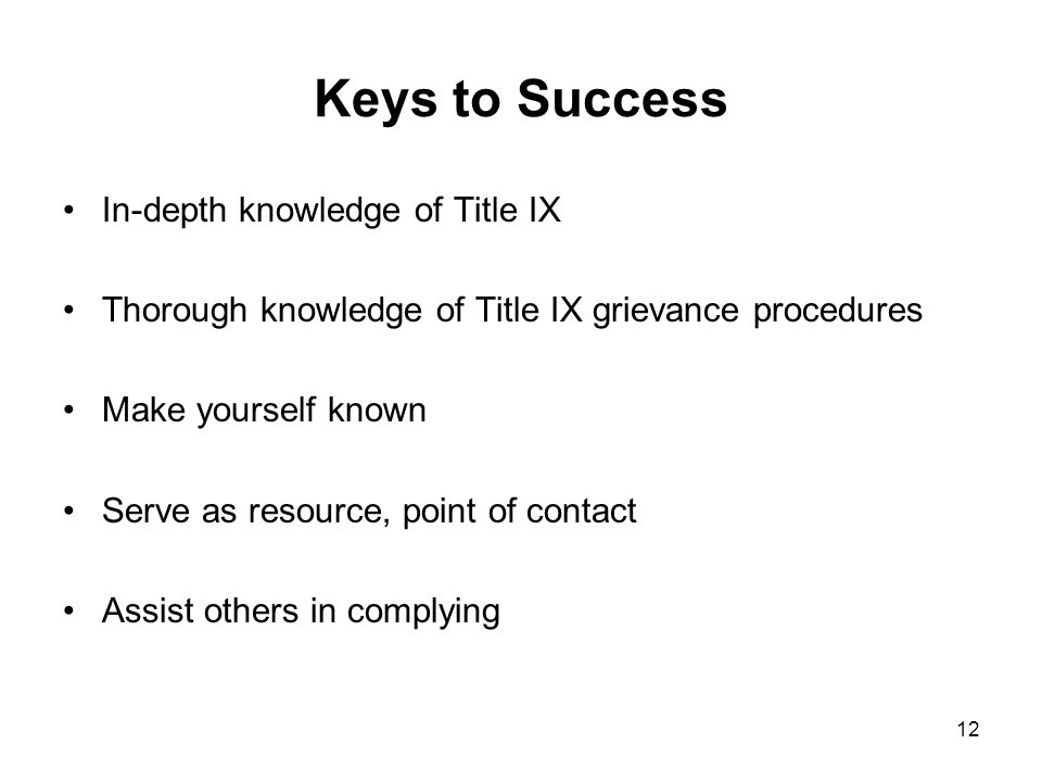 12 Keys to Success In-depth knowledge of Title IX Thorough knowledge of Title IX grievance procedures Make yourself known Serve as resource, point of contact Assist others in complying