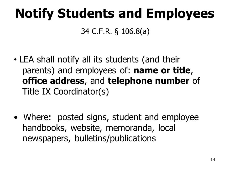 14 Notify Students and Employees 34 C.F.R. § 106.8(a) LEA shall notify all its students (and their parents) and employees of: name or title, office ad