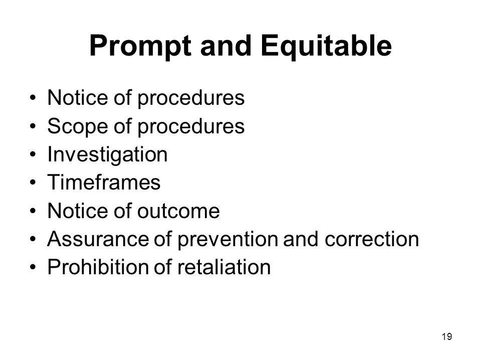 19 Prompt and Equitable Notice of procedures Scope of procedures Investigation Timeframes Notice of outcome Assurance of prevention and correction Prohibition of retaliation