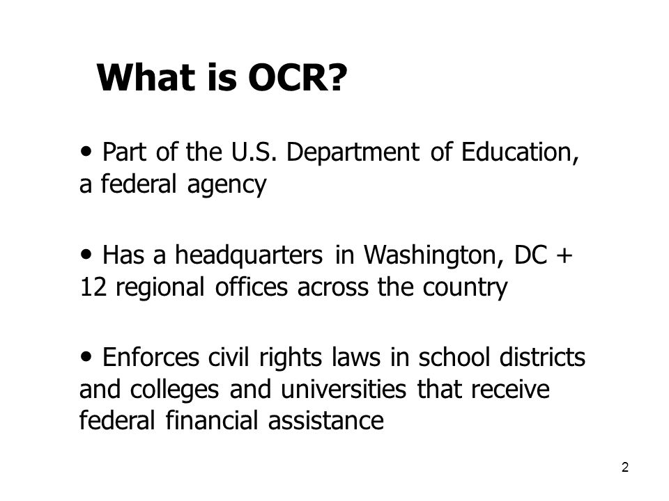 2 What is OCR? Part of the U.S. Department of Education, a federal agency Has a headquarters in Washington, DC + 12 regional offices across the countr