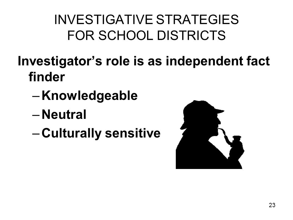 23 INVESTIGATIVE STRATEGIES FOR SCHOOL DISTRICTS Investigators role is as independent fact finder –Knowledgeable –Neutral –Culturally sensitive