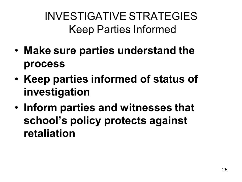 25 INVESTIGATIVE STRATEGIES Keep Parties Informed Make sure parties understand the process Keep parties informed of status of investigation Inform par