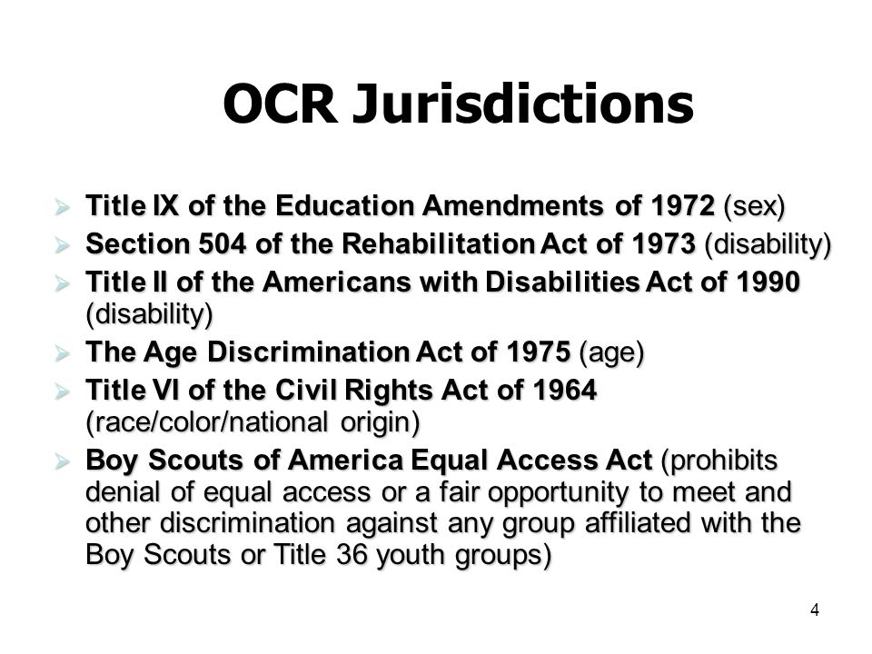 4 OCR Jurisdictions Title IX of the Education Amendments of 1972 (sex) Title IX of the Education Amendments of 1972 (sex) Section 504 of the Rehabilitation Act of 1973 (disability) Section 504 of the Rehabilitation Act of 1973 (disability) Title II of the Americans with Disabilities Act of 1990 (disability) Title II of the Americans with Disabilities Act of 1990 (disability) The Age Discrimination Act of 1975 (age) The Age Discrimination Act of 1975 (age) Title VI of the Civil Rights Act of 1964 (race/color/national origin) Title VI of the Civil Rights Act of 1964 (race/color/national origin) Boy Scouts of America Equal Access Act (prohibits denial of equal access or a fair opportunity to meet and other discrimination against any group affiliated with the Boy Scouts or Title 36 youth groups) Boy Scouts of America Equal Access Act (prohibits denial of equal access or a fair opportunity to meet and other discrimination against any group affiliated with the Boy Scouts or Title 36 youth groups)