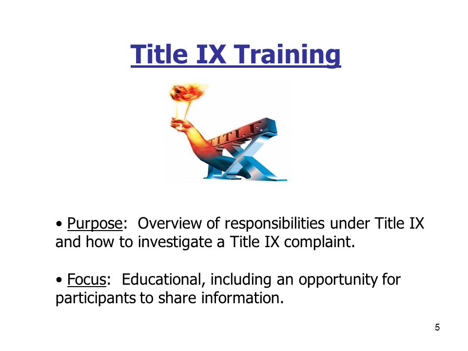 5 Title IX Training Purpose: Overview of responsibilities under Title IX and how to investigate a Title IX complaint. Focus: Educational, including an