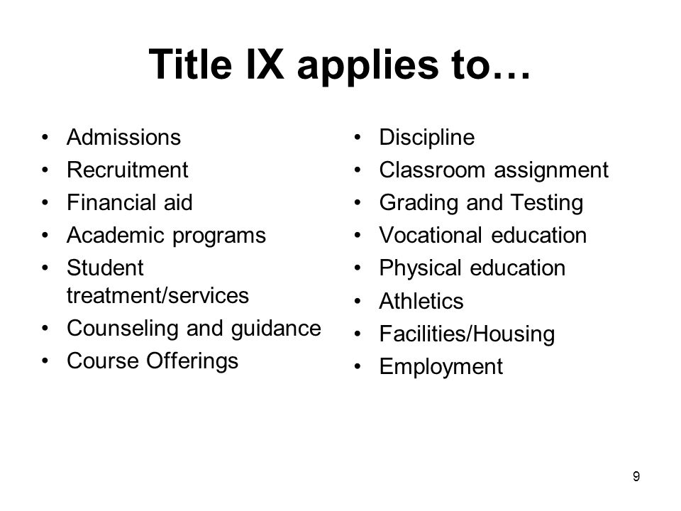 9 Title IX applies to… Admissions Recruitment Financial aid Academic programs Student treatment/services Counseling and guidance Course Offerings Disc