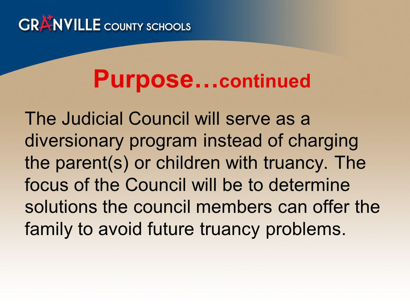 Purpose… continued The Judicial Council will serve as a diversionary program instead of charging the parent(s) or children with truancy.