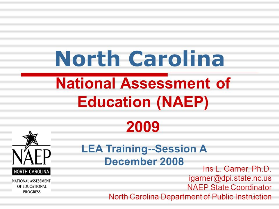 1 North Carolina National Assessment of Education (NAEP) 2009 LEA Training--Session A December 2008 Iris L.