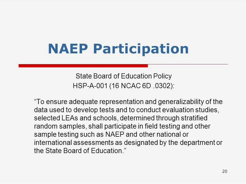 20 NAEP Participation State Board of Education Policy HSP-A-001 (16 NCAC 6D.0302): To ensure adequate representation and generalizability of the data used to develop tests and to conduct evaluation studies, selected LEAs and schools, determined through stratified random samples, shall participate in field testing and other sample testing such as NAEP and other national or international assessments as designated by the department or the State Board of Education.