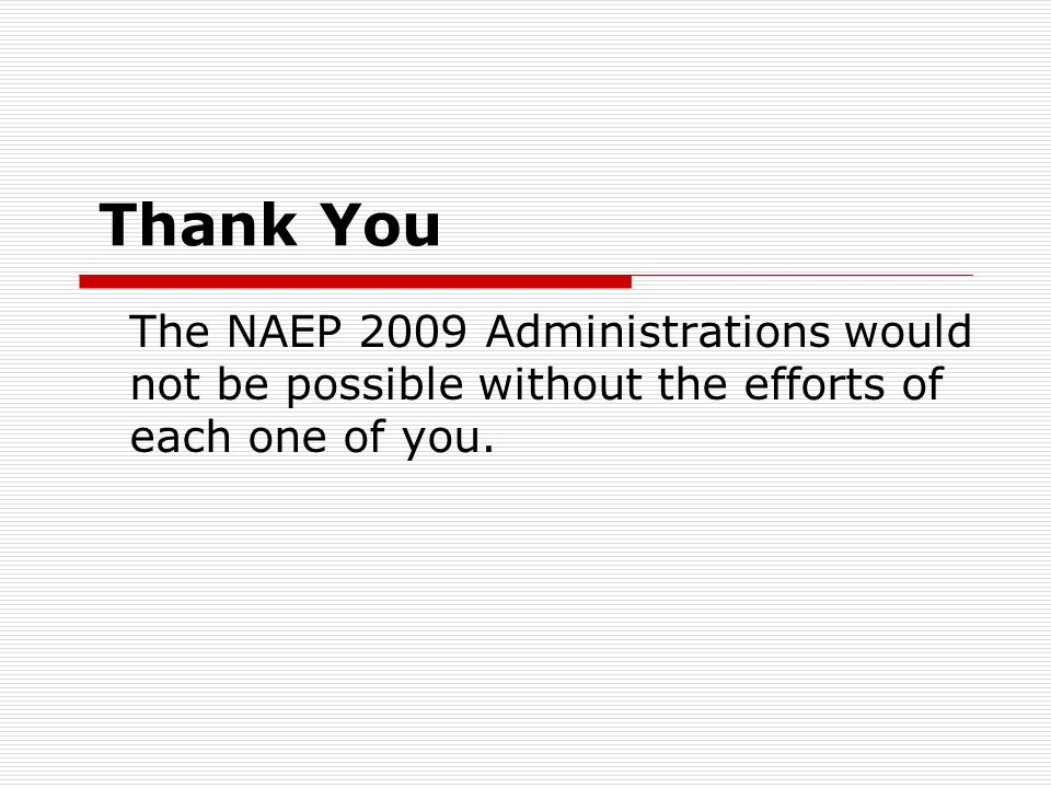 Thank You The NAEP 2009 Administrations would not be possible without the efforts of each one of you.