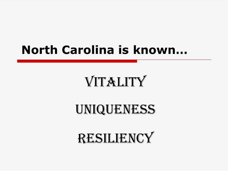 North Carolina is known… Vitality Uniqueness Resiliency