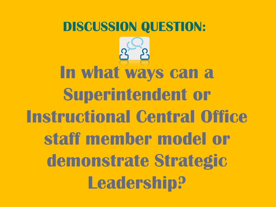 In what ways can a Superintendent or Instructional Central Office staff member model or demonstrate Strategic Leadership? DISCUSSION QUESTION: