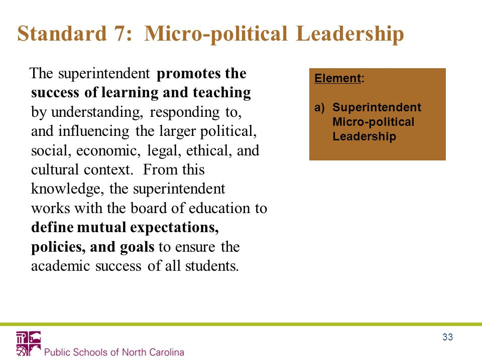 33 Standard 7: Micro-political Leadership The superintendent promotes the success of learning and teaching by understanding, responding to, and influe