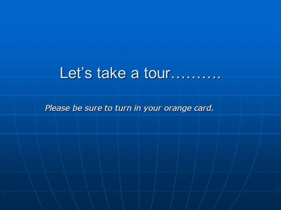Lets take a tour………. Please be sure to turn in your orange card.