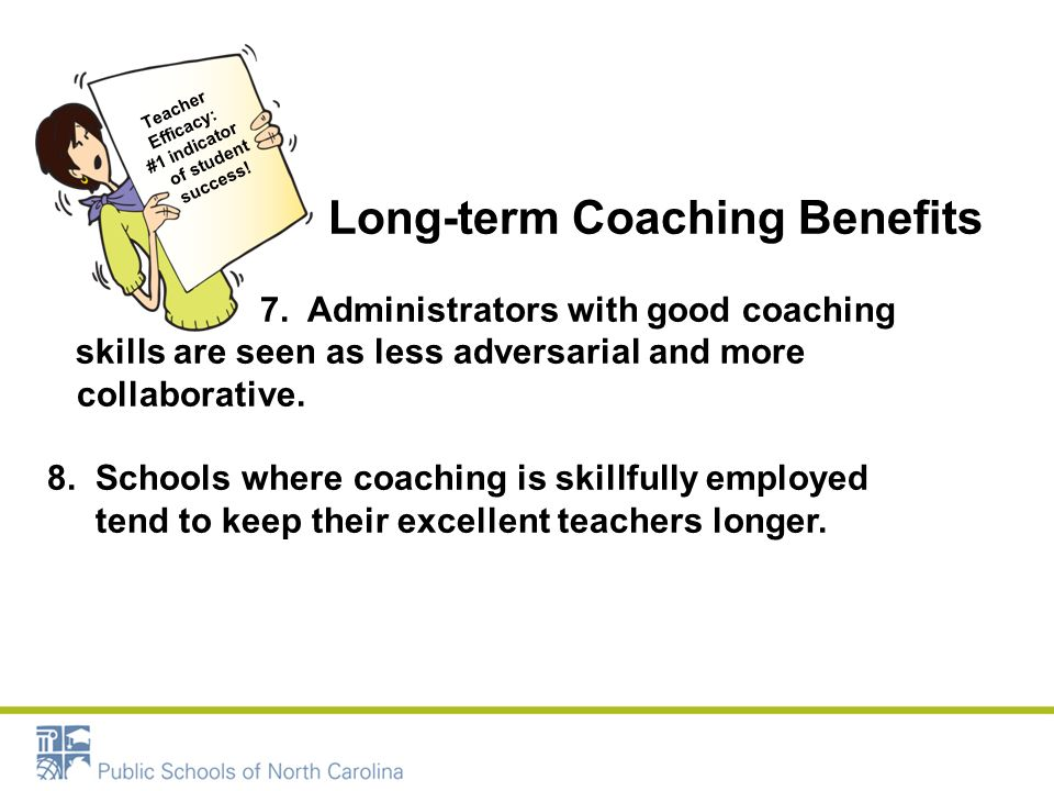 Skillful Coaching Teacher Efficacy: #1 indicator of student success! Long-term Coaching Benefits 7. Administrators with good coaching skills are seen