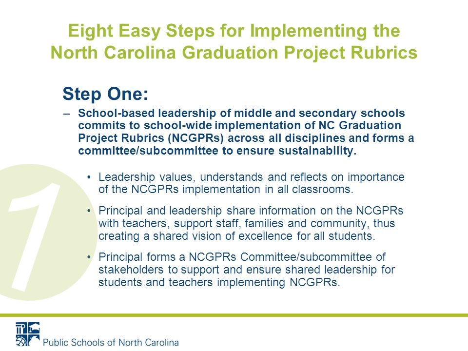 Eight Easy Steps for Implementing the North Carolina Graduation Project Rubrics Step One: –School-based leadership of middle and secondary schools commits to school-wide implementation of NC Graduation Project Rubrics (NCGPRs) across all disciplines and forms a committee/subcommittee to ensure sustainability.