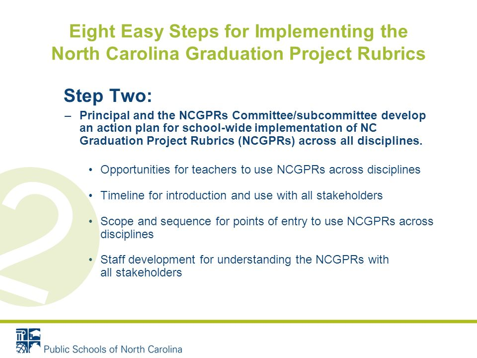 Step Two: –Principal and the NCGPRs Committee/subcommittee develop an action plan for school-wide implementation of NC Graduation Project Rubrics (NCGPRs) across all disciplines.