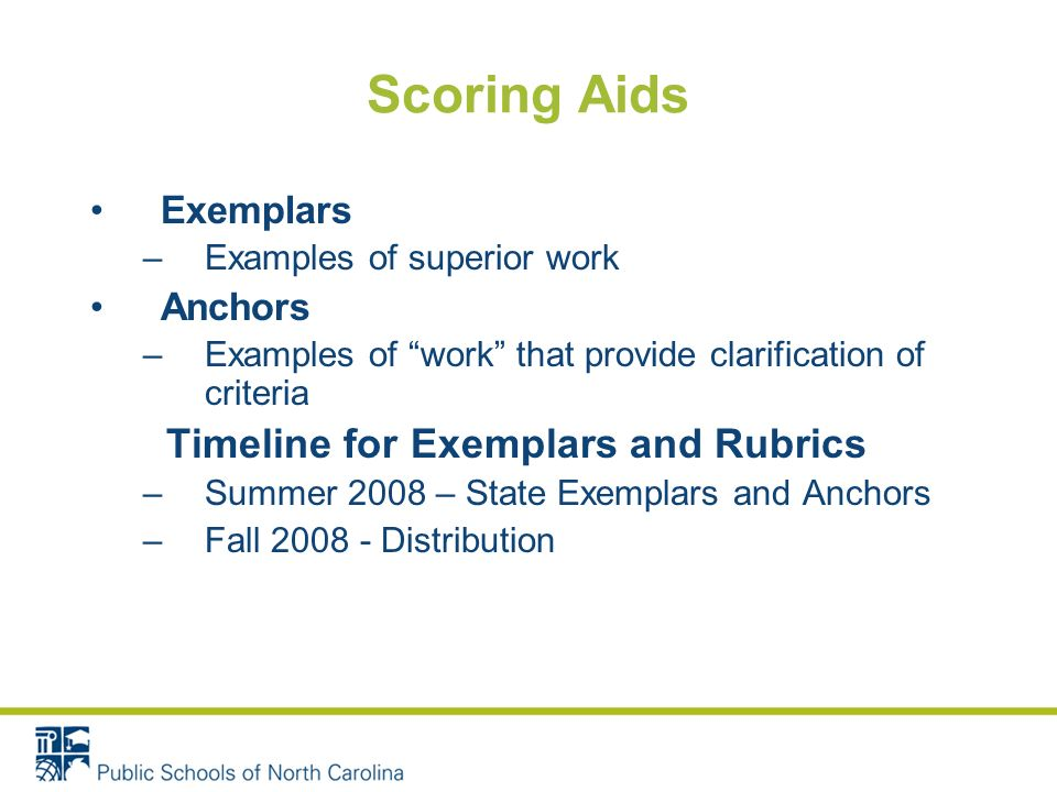 Scoring Aids Exemplars –Examples of superior work Anchors –Examples of work that provide clarification of criteria Timeline for Exemplars and Rubrics –Summer 2008 – State Exemplars and Anchors –Fall 2008 - Distribution