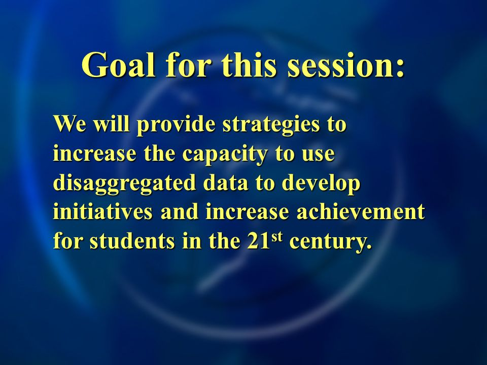 Goal for this session: We will provide strategies to increase the capacity to use disaggregated data to develop initiatives and increase achievement f
