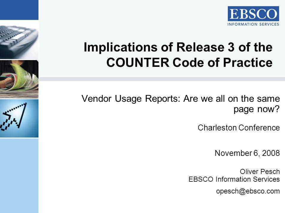 Implications of Release 3 of the COUNTER Code of Practice Vendor Usage Reports: Are we all on the same page now? Charleston Conference November 6, 200