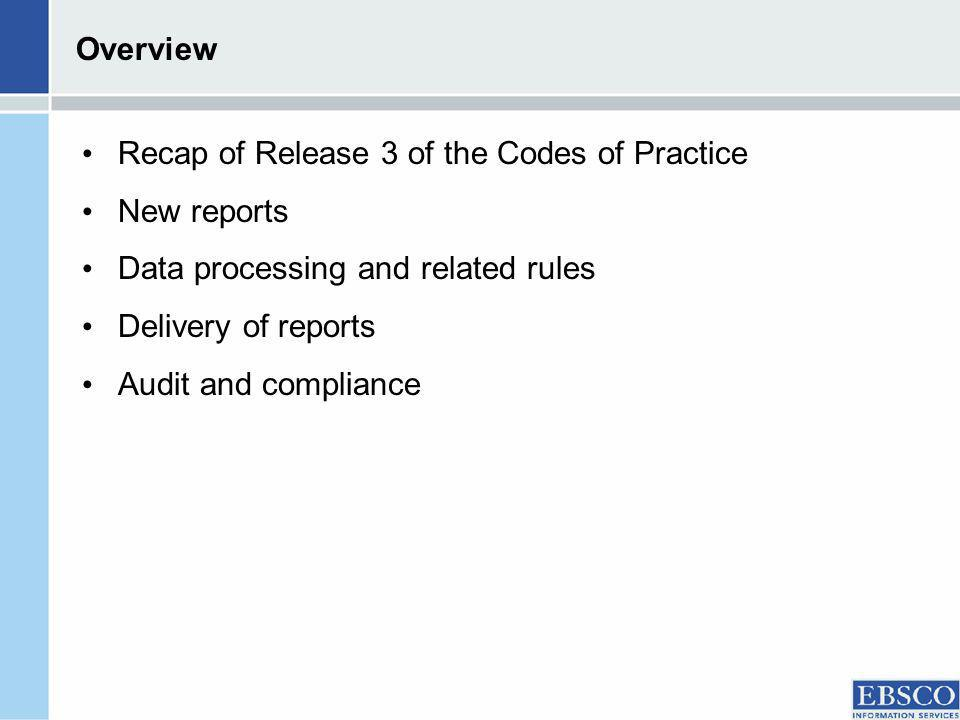 Overview Recap of Release 3 of the Codes of Practice New reports Data processing and related rules Delivery of reports Audit and compliance