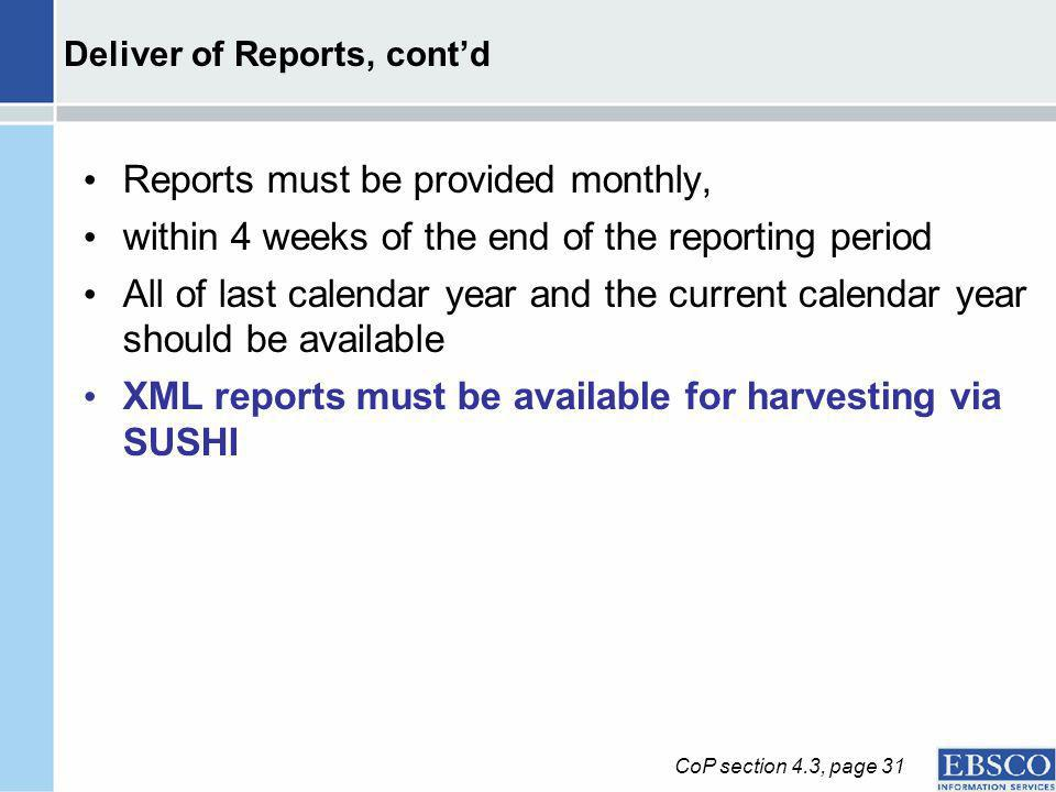 Deliver of Reports, contd Reports must be provided monthly, within 4 weeks of the end of the reporting period All of last calendar year and the current calendar year should be available XML reports must be available for harvesting via SUSHI CoP section 4.3, page 31