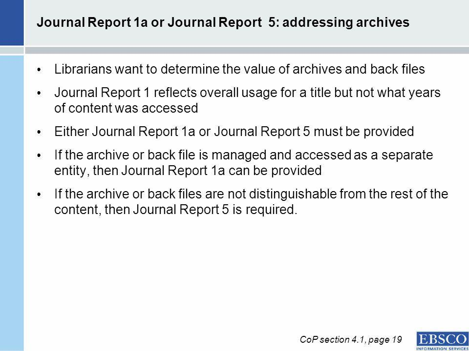 Journal Report 1a or Journal Report 5: addressing archives Librarians want to determine the value of archives and back files Journal Report 1 reflects overall usage for a title but not what years of content was accessed Either Journal Report 1a or Journal Report 5 must be provided If the archive or back file is managed and accessed as a separate entity, then Journal Report 1a can be provided If the archive or back files are not distinguishable from the rest of the content, then Journal Report 5 is required.