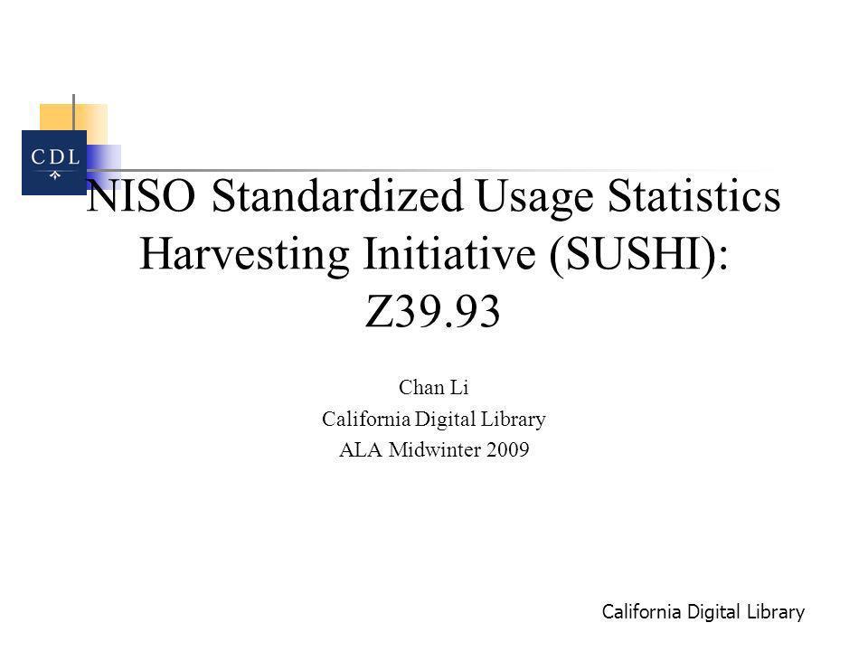 California Digital Library NISO Standardized Usage Statistics Harvesting Initiative (SUSHI): Z39.93 Chan Li California Digital Library ALA Midwinter 2009