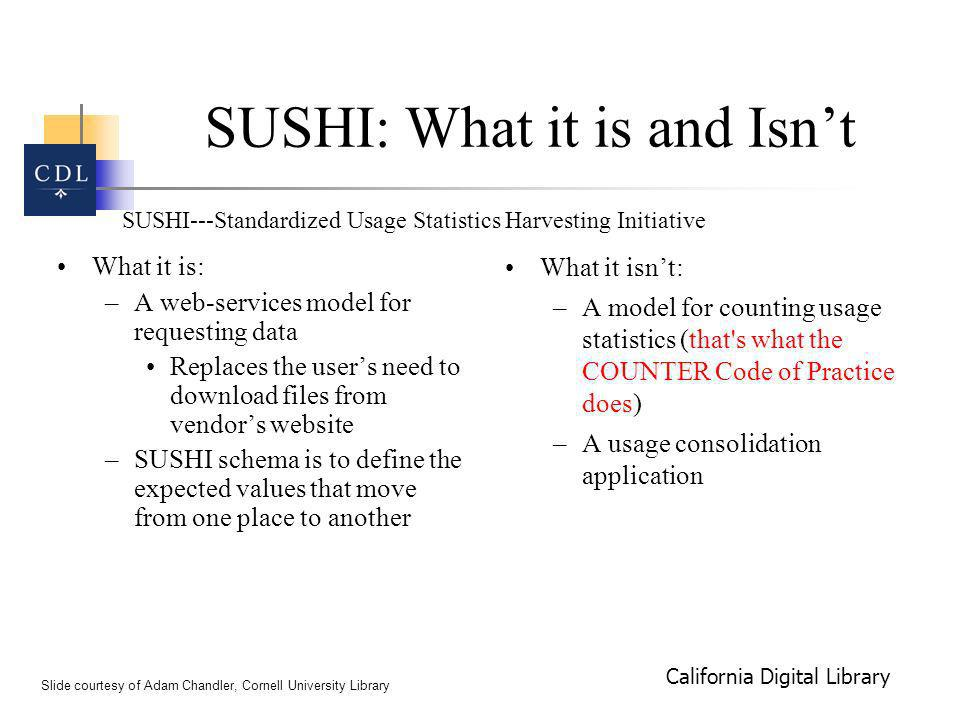 California Digital Library SUSHI: What it is and Isnt What it is: –A web-services model for requesting data Replaces the users need to download files from vendors website –SUSHI schema is to define the expected values that move from one place to another What it isnt: –A model for counting usage statistics (that s what the COUNTER Code of Practice does) –A usage consolidation application Slide courtesy of Adam Chandler, Cornell University Library SUSHI---Standardized Usage Statistics Harvesting Initiative