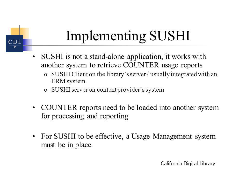 California Digital Library Implementing SUSHI SUSHI is not a stand-alone application, it works with another system to retrieve COUNTER usage reports oSUSHI Client on the librarys server / usually integrated with an ERM system oSUSHI server on content providers system COUNTER reports need to be loaded into another system for processing and reporting For SUSHI to be effective, a Usage Management system must be in place