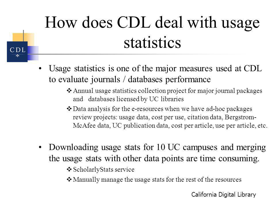 California Digital Library How does CDL deal with usage statistics Usage statistics is one of the major measures used at CDL to evaluate journals / databases performance Annual usage statistics collection project for major journal packages and databases licensed by UC libraries Data analysis for the e-resources when we have ad-hoc packages review projects: usage data, cost per use, citation data, Bergstrom- McAfee data, UC publication data, cost per article, use per article, etc.
