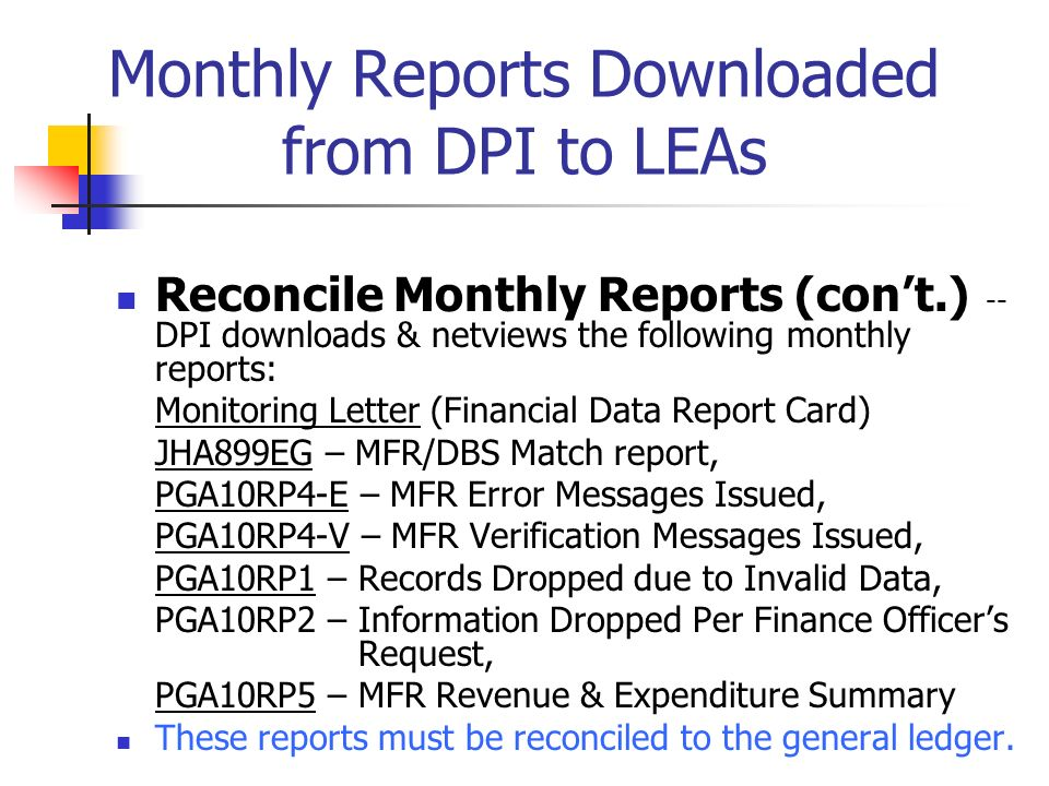 Monthly Reports Downloaded from DPI to LEAs Reconcile Monthly Reports (cont.) -- DPI downloads & netviews the following monthly reports: Monitoring Letter (Financial Data Report Card) JHA899EG – MFR/DBS Match report, PGA10RP4-E – MFR Error Messages Issued, PGA10RP4-V – MFR Verification Messages Issued, PGA10RP1 – Records Dropped due to Invalid Data, PGA10RP2 – Information Dropped Per Finance Officers Request, PGA10RP5 – MFR Revenue & Expenditure Summary These reports must be reconciled to the general ledger.