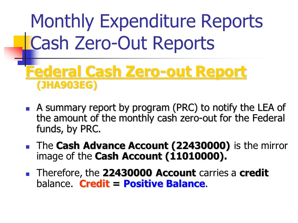 Monthly Expenditure Reports Cash Zero-Out Reports Federal Cash Zero-out Report (JHA903EG) A summary report by program (PRC) to notify the LEA of the a