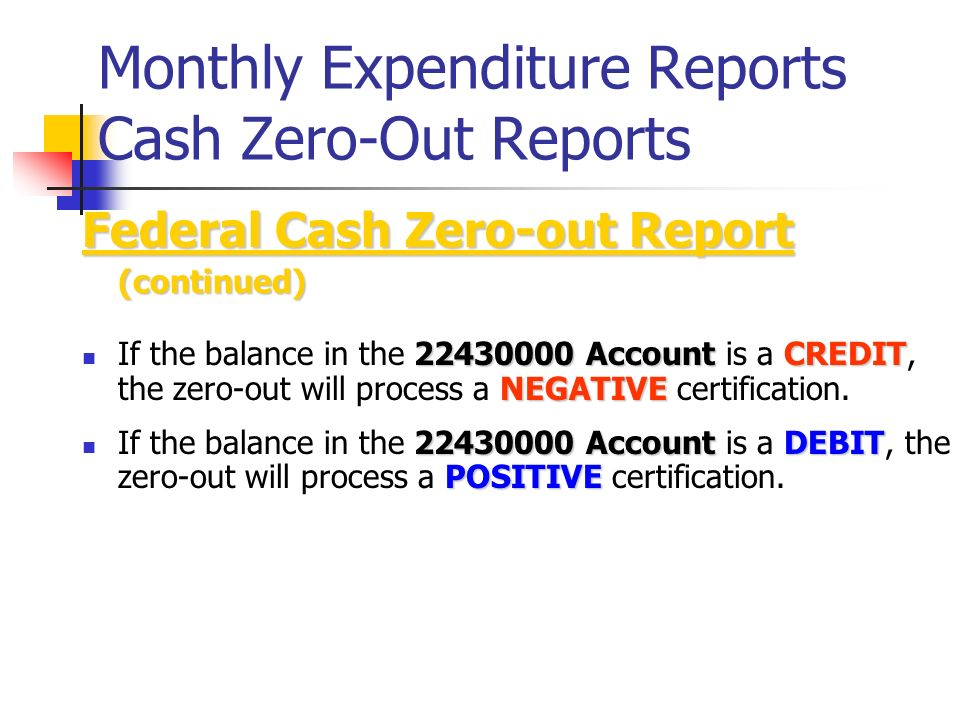 Monthly Expenditure Reports Cash Zero-Out Reports Federal Cash Zero-out Report (continued) 22430000 AccountCREDIT NEGATIVE If the balance in the 22430000 Account is a CREDIT, the zero-out will process a NEGATIVE certification.