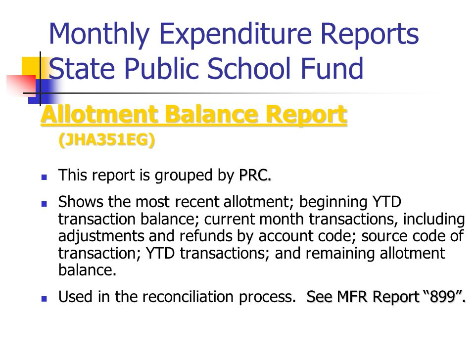 Monthly Expenditure Reports State Public School Fund Allotment Balance Report (JHA351EG) PRC. This report is grouped by PRC. Shows the most recent all