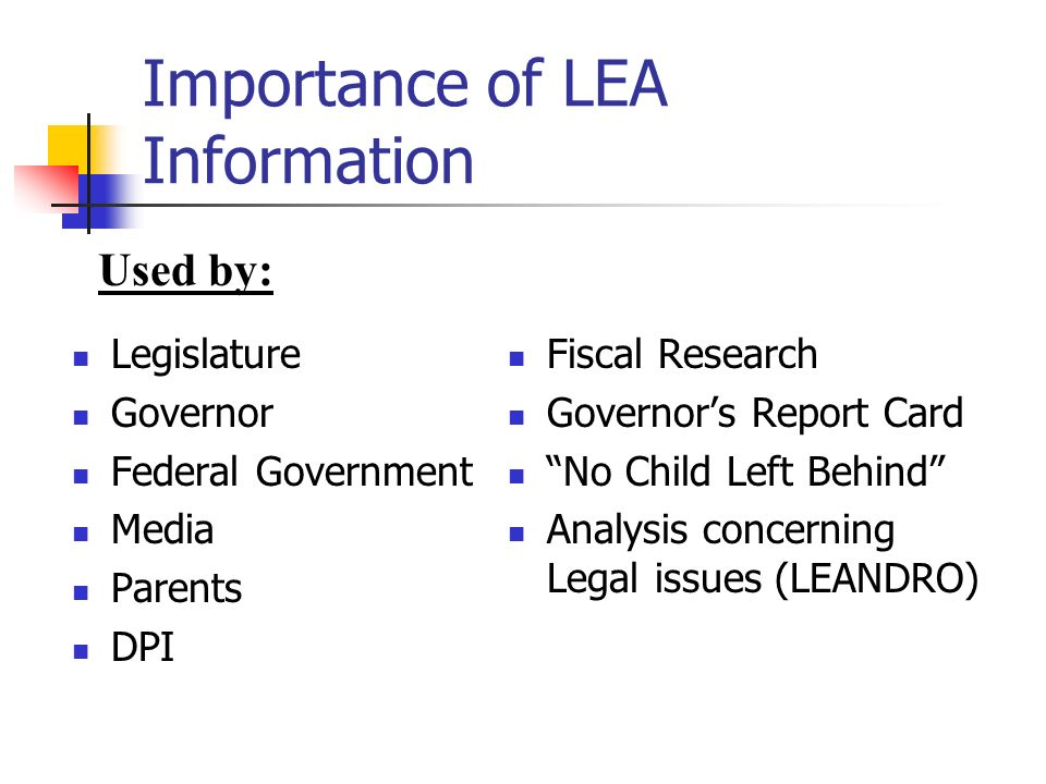 Importance of LEA Information Legislature Governor Federal Government Media Parents DPI Fiscal Research Governors Report Card No Child Left Behind Analysis concerning Legal issues (LEANDRO) Used by: