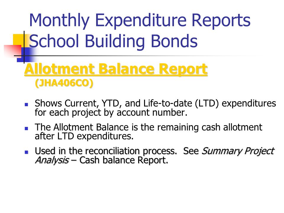 Monthly Expenditure Reports School Building Bonds Allotment Balance Report (JHA406CO) Shows Current, YTD, and Life-to-date (LTD) expenditures for each project by account number.