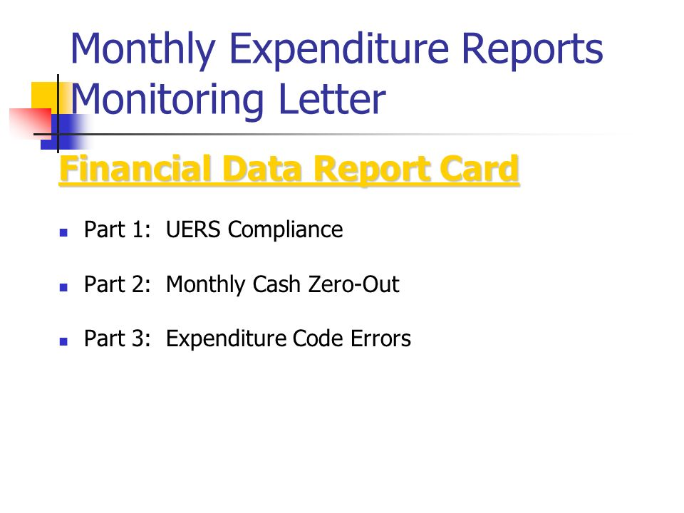 Monthly Expenditure Reports Monitoring Letter Financial Data Report Card Part 1: UERS Compliance Part 2: Monthly Cash Zero-Out Part 3: Expenditure Code Errors
