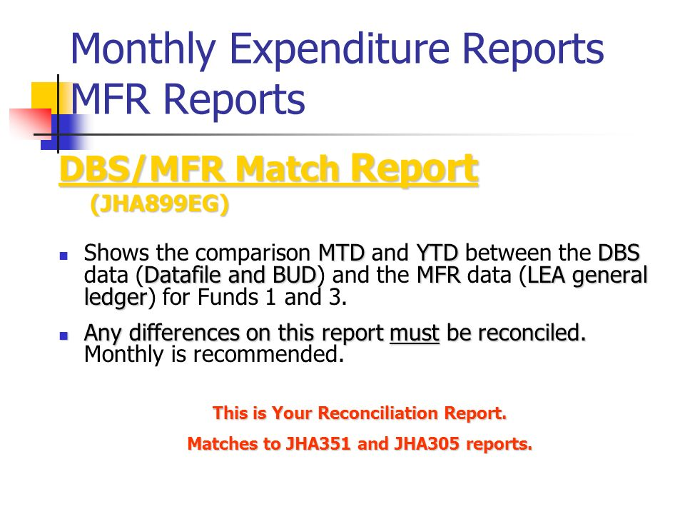 Monthly Expenditure Reports MFR Reports DBS/MFR Match Report (JHA899EG) (JHA899EG) MTDYTDDBS Datafile and BUDMFRLEA general ledger Shows the comparison MTD and YTD between the DBS data (Datafile and BUD) and the MFR data (LEA general ledger) for Funds 1 and 3.