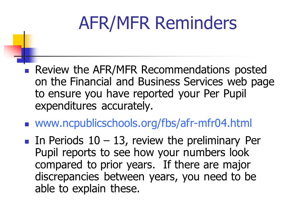 AFR/MFR Reminders Review the AFR/MFR Recommendations posted on the Financial and Business Services web page to ensure you have reported your Per Pupil expenditures accurately.