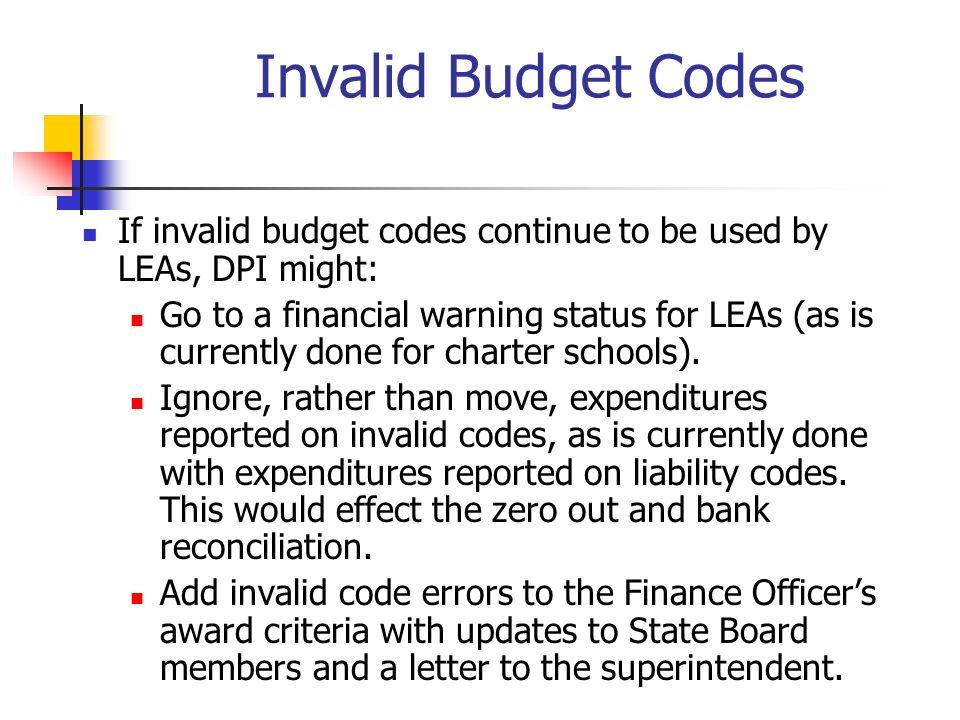 Invalid Budget Codes If invalid budget codes continue to be used by LEAs, DPI might: Go to a financial warning status for LEAs (as is currently done f