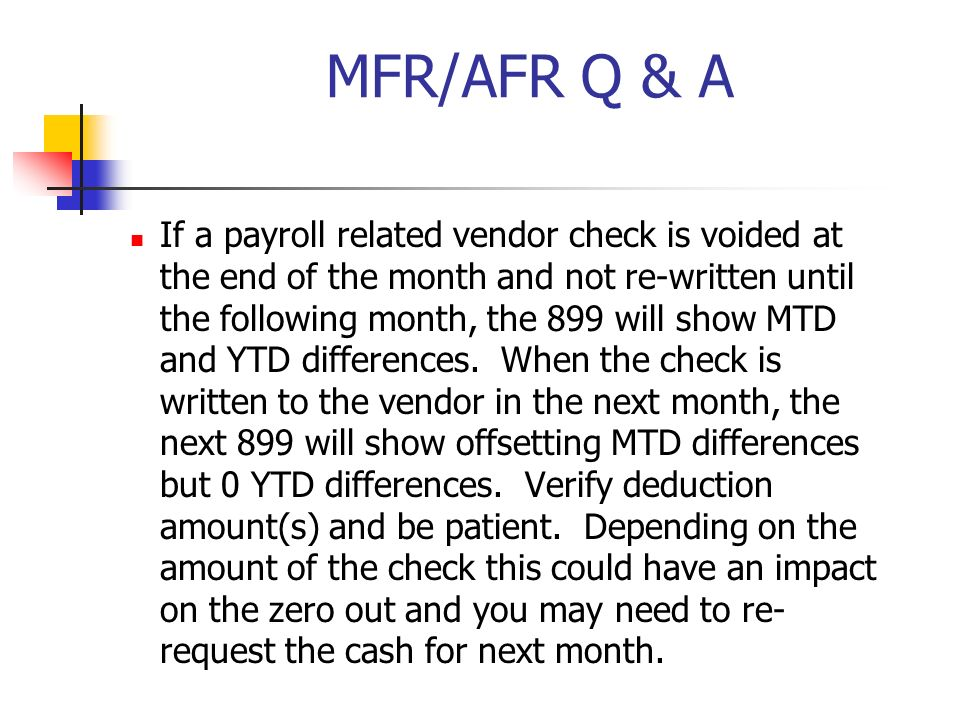 MFR/AFR Q & A If a payroll related vendor check is voided at the end of the month and not re-written until the following month, the 899 will show MTD