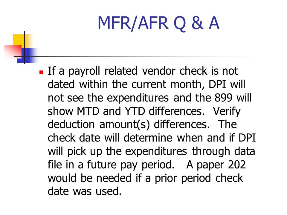 MFR/AFR Q & A If a payroll related vendor check is not dated within the current month, DPI will not see the expenditures and the 899 will show MTD and YTD differences.