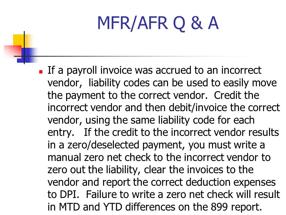 MFR/AFR Q & A If a payroll invoice was accrued to an incorrect vendor, liability codes can be used to easily move the payment to the correct vendor. C