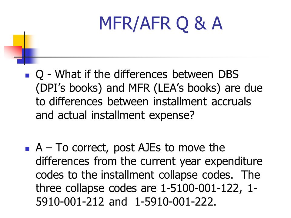 MFR/AFR Q & A Q - What if the differences between DBS (DPIs books) and MFR (LEAs books) are due to differences between installment accruals and actual