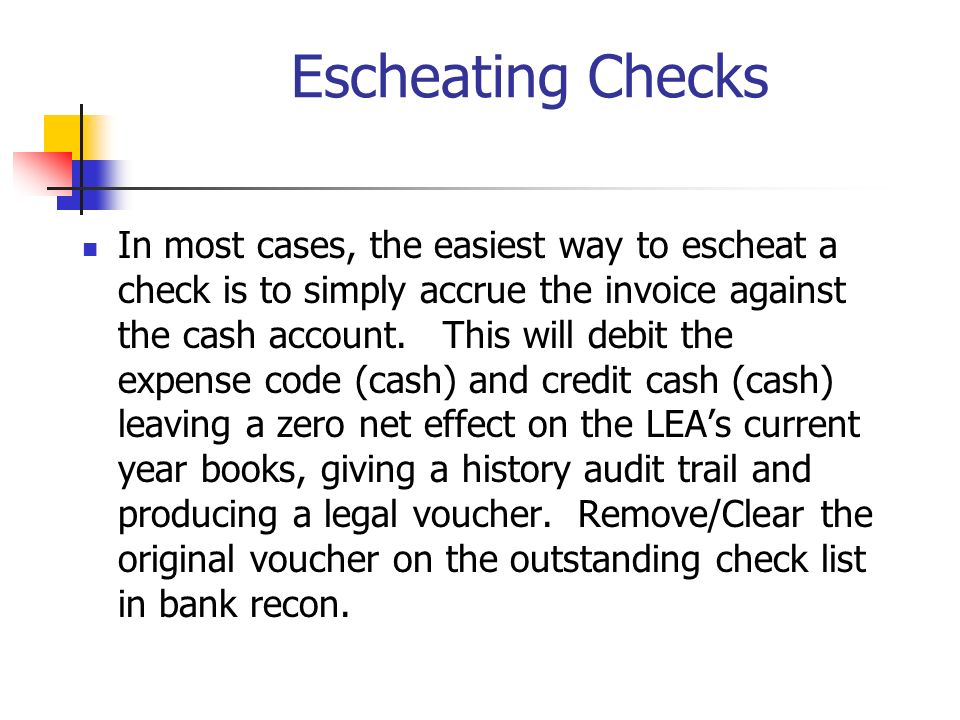Escheating Checks In most cases, the easiest way to escheat a check is to simply accrue the invoice against the cash account.