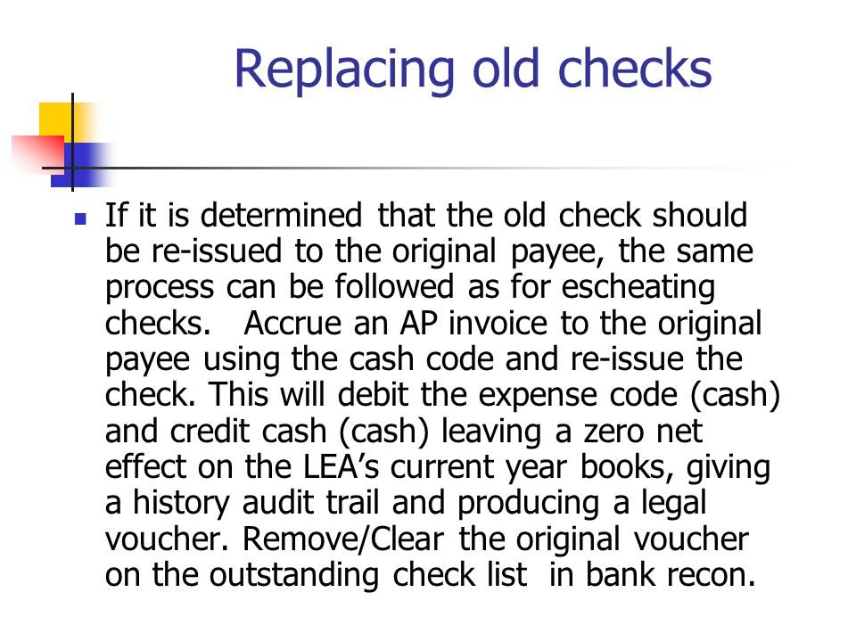 Replacing old checks If it is determined that the old check should be re-issued to the original payee, the same process can be followed as for escheat