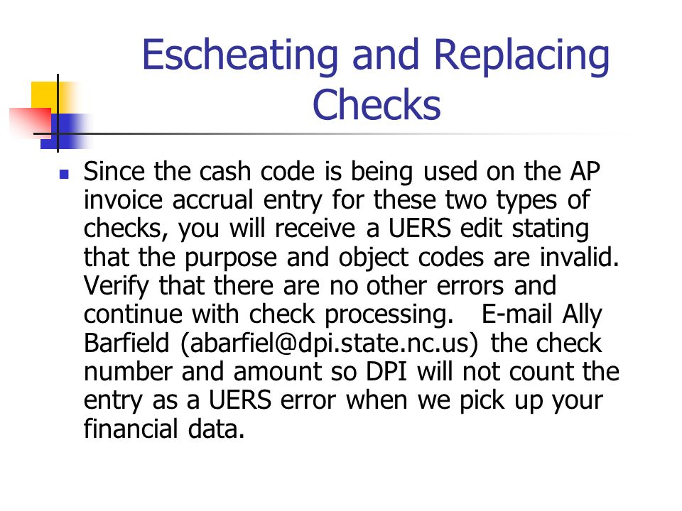 Escheating and Replacing Checks Since the cash code is being used on the AP invoice accrual entry for these two types of checks, you will receive a UERS edit stating that the purpose and object codes are invalid.