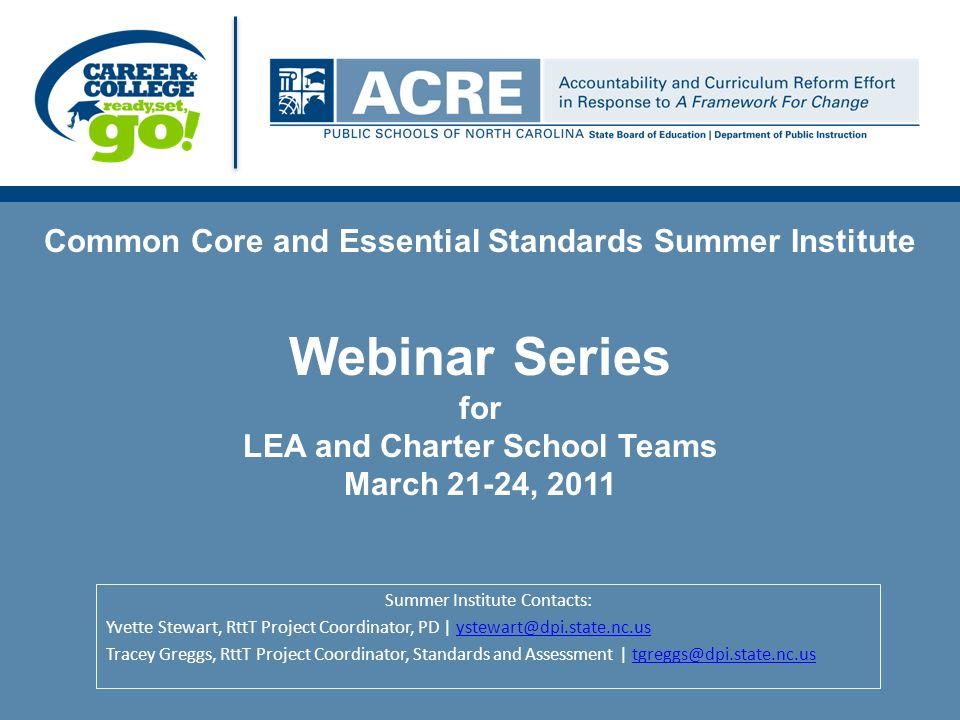 Common Core and Essential Standards Summer Institute Webinar Series for LEA and Charter School Teams March 21-24, 2011 Summer Institute Contacts: Yvette Stewart, RttT Project Coordinator, PD | ystewart@dpi.state.nc.usystewart@dpi.state.nc.us Tracey Greggs, RttT Project Coordinator, Standards and Assessment | tgreggs@dpi.state.nc.ustgreggs@dpi.state.nc.us