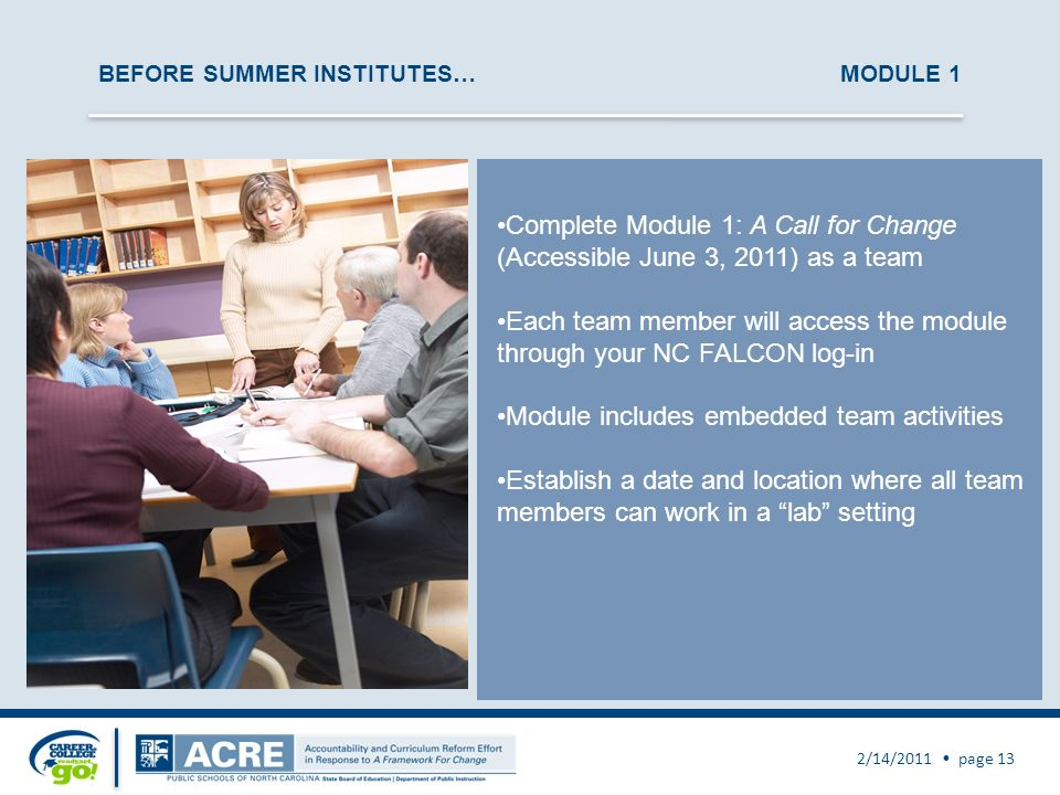 BEFORE SUMMER INSTITUTES… MODULE 1 2/14/2011 page 13 Complete Module 1: A Call for Change (Accessible June 3, 2011) as a team Each team member will access the module through your NC FALCON log-in Module includes embedded team activities Establish a date and location where all team members can work in a lab setting