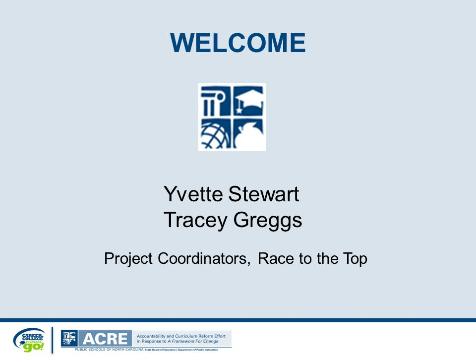 WELCOME Yvette Stewart Tracey Greggs Project Coordinators, Race to the Top